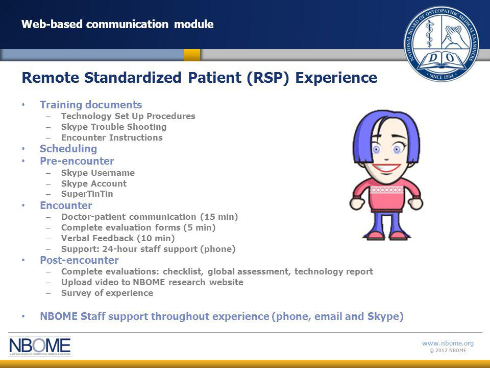 © 2012 NBOME www.nbome.org Research Study: Web-based communication module Web-based communication formative assessment using RSPs Authentic Practice-relevant Allows physicians to participate in a meaningful exercise, while potentially satisfying – Licensure requirements – Specialty board requirements for continuous professional development – Residency program requirements Summary