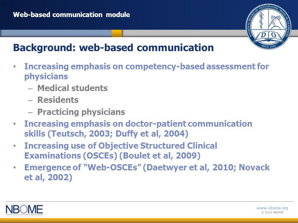 © 2012 NBOME www.nbome.org Web-based communication module Increasing emphasis on competency-based assessment for physicians – Medical students – Residents – Practicing physicians Increasing emphasis on doctor-patient communication skills (Teutsch, 2003; Duffy et al, 2004) Increasing use of Objective Structured Clinical Examinations (OSCEs) (Boulet et al, 2009) Emergence of Web-OSCEs (Daetwyer et al, 2010; Novack et al, 2002) Background: web-based communication