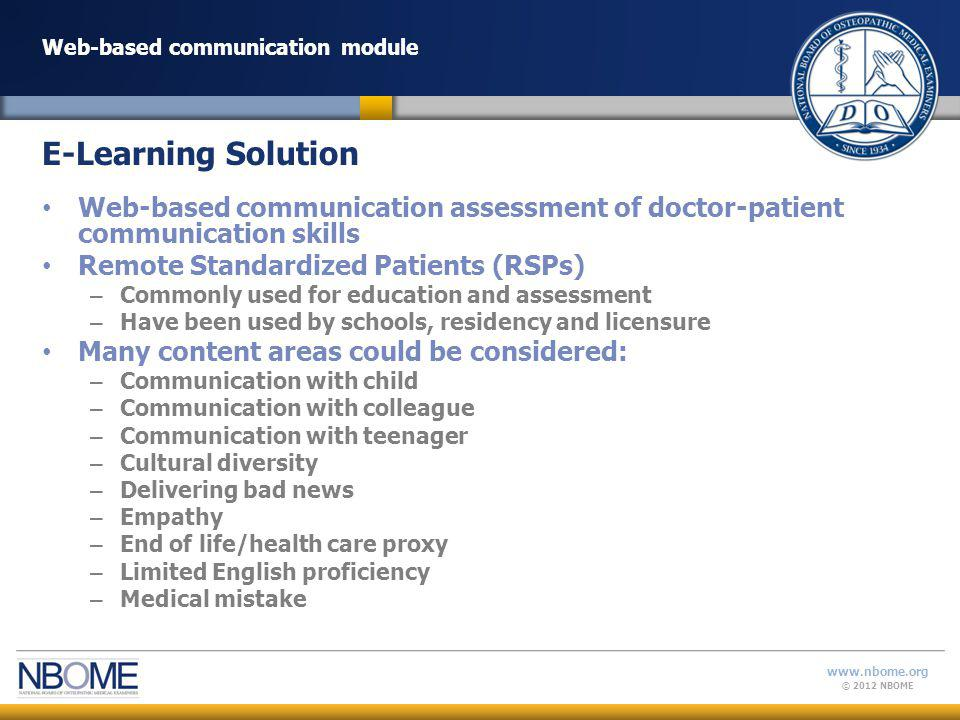© 2012 NBOME www.nbome.org Web-based communication module Web-based communication assessment of doctor-patient communication skills Remote Standardized Patients (RSPs) – Commonly used for education and assessment – Have been used by schools, residency and licensure Many content areas could be considered: – Communication with child – Communication with colleague – Communication with teenager – Cultural diversity – Delivering bad news – Empathy – End of life/health care proxy – Limited English proficiency – Medical mistake E-Learning Solution