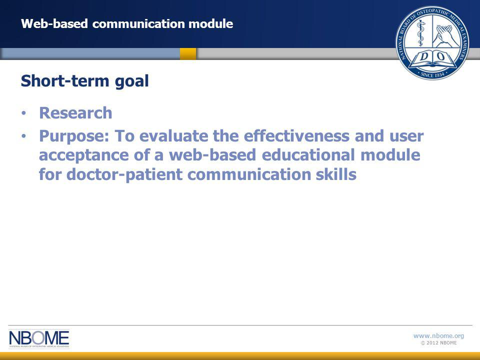 © 2012 NBOME www.nbome.org Web-based communication module Research Purpose: To evaluate the effectiveness and user acceptance of a web-based educational module for doctor-patient communication skills Short-term goal