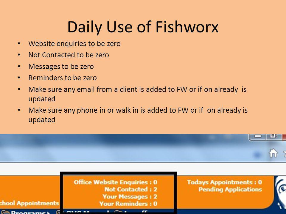 Daily Use of Fishworx Website enquiries to be zero Not Contacted to be zero Messages to be zero Reminders to be zero Make sure any email from a client is added to FW or if on already is updated Make sure any phone in or walk in is added to FW or if on already is updated
