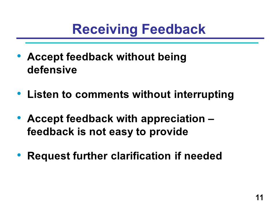 Receiving Feedback Accept feedback without being defensive Listen to comments without interrupting Accept feedback with appreciation – feedback is not