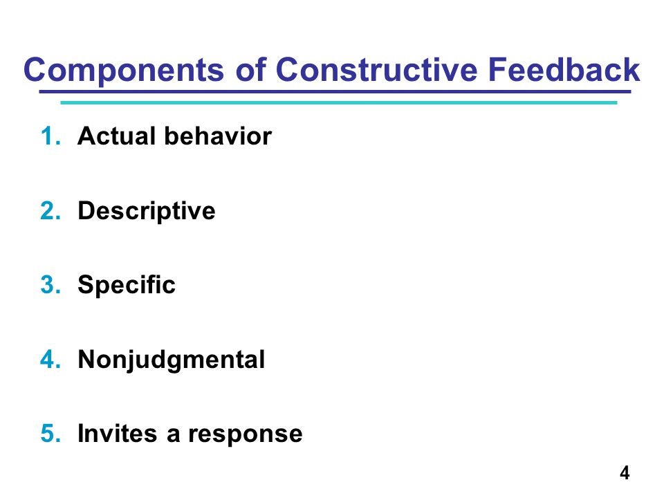 Components of Constructive Feedback 1.Actual behavior 2.Descriptive 3.Specific 4.Nonjudgmental 5.Invites a response 4