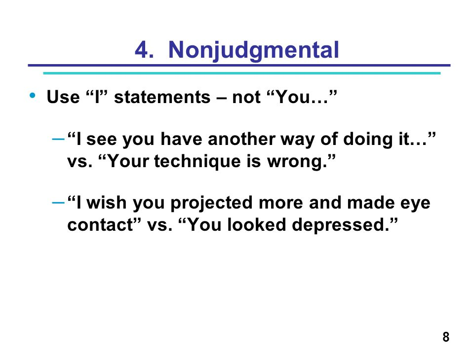 4. Nonjudgmental Use I statements – not You… – I see you have another way of doing it… vs. Your technique is wrong. – I wish you projected more and ma