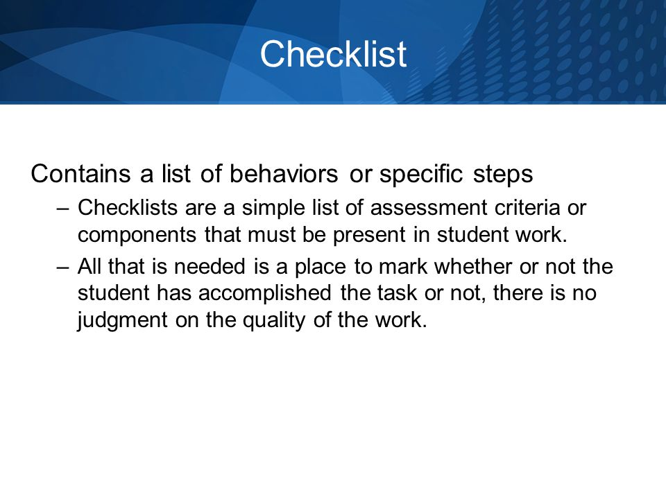 Checklist Contains a list of behaviors or specific steps –Checklists are a simple list of assessment criteria or components that must be present in student work.