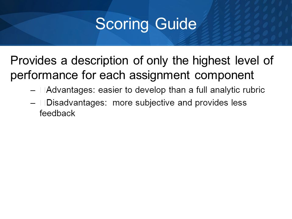Scoring Guide Provides a description of only the highest level of performance for each assignment component –ƒAdvantages: easier to develop than a full analytic rubric –ƒDisadvantages: more subjective and provides less feedback