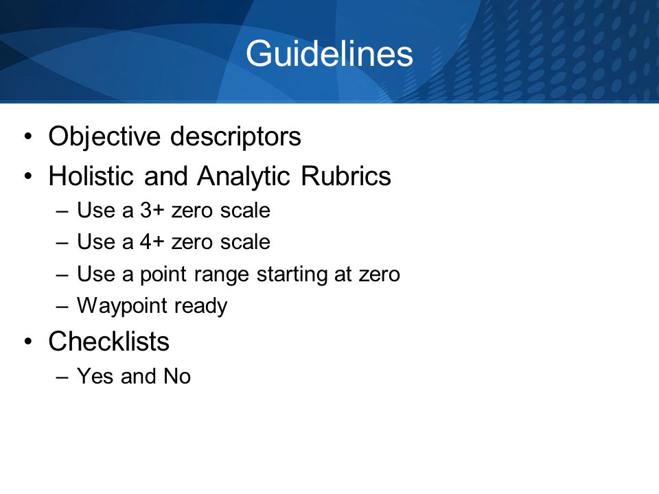 Guidelines Objective descriptors Holistic and Analytic Rubrics –Use a 3+ zero scale –Use a 4+ zero scale –Use a point range starting at zero –Waypoint