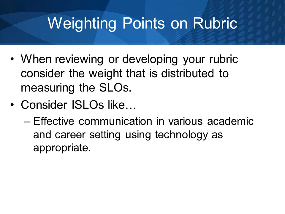 Weighting Points on Rubric When reviewing or developing your rubric consider the weight that is distributed to measuring the SLOs. Consider ISLOs like