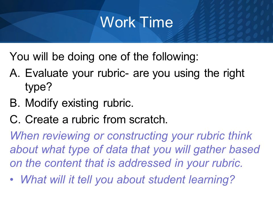 Work Time You will be doing one of the following: A.Evaluate your rubric- are you using the right type? B.Modify existing rubric. C.Create a rubric fr