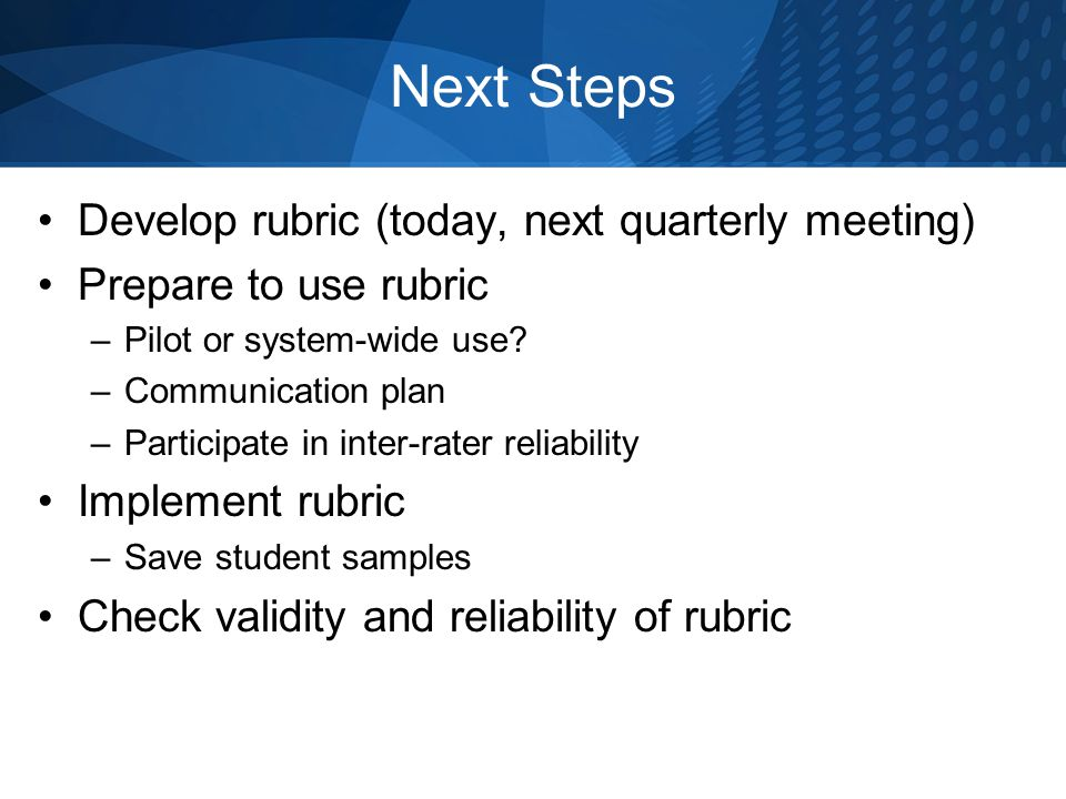 Next Steps Develop rubric (today, next quarterly meeting) Prepare to use rubric –Pilot or system-wide use? –Communication plan –Participate in inter-r
