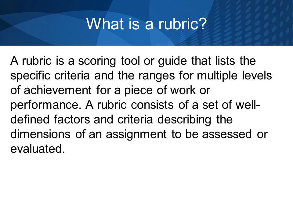 What is a rubric? A rubric is a scoring tool or guide that lists the specific criteria and the ranges for multiple levels of achievement for a piece o