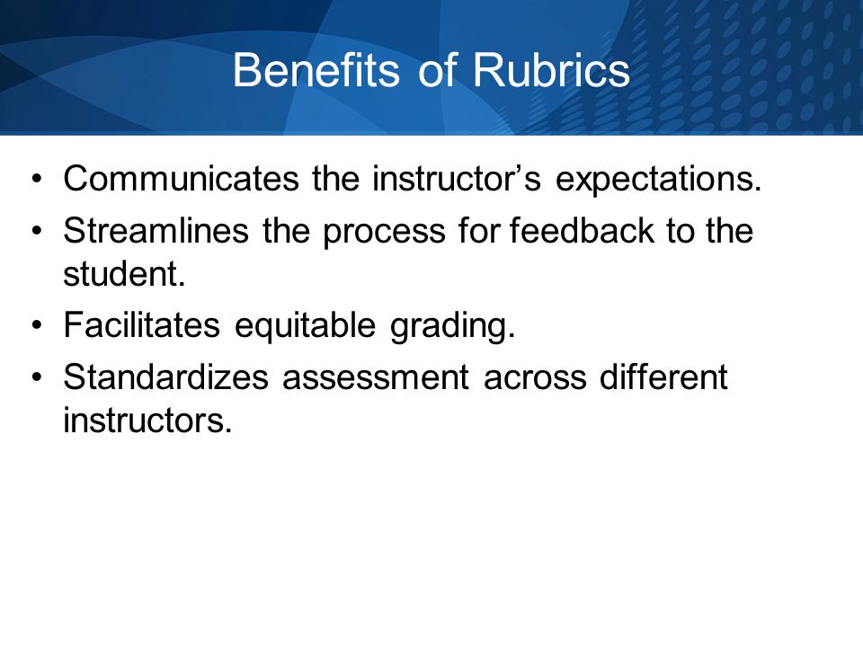 Benefits of Rubrics Communicates the instructors expectations. Streamlines the process for feedback to the student. Facilitates equitable grading. Sta