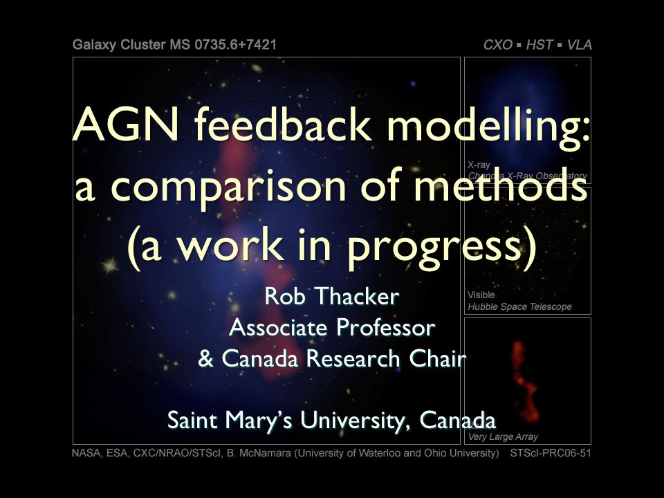 AGN feedback modelling: a comparison of methods (a work in progress) Rob Thacker Associate Professor & Canada Research Chair Saint Marys University, Canada