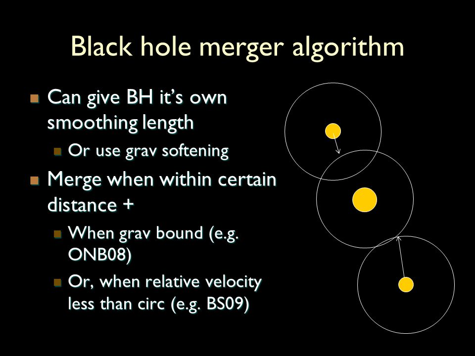 Black hole merger algorithm Can give BH its own smoothing length Can give BH its own smoothing length Or use grav softening Or use grav softening Merge when within certain distance + Merge when within certain distance + When grav bound (e.g.