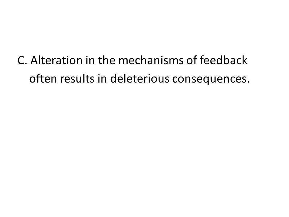 C. Alteration in the mechanisms of feedback often results in deleterious consequences.