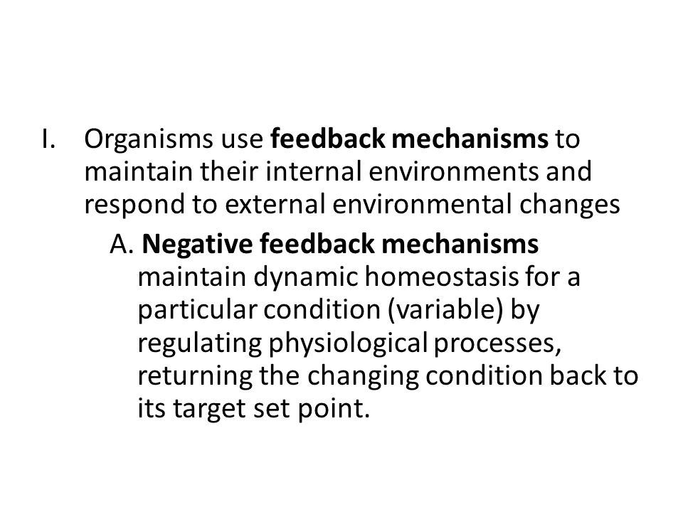 I.Organisms use feedback mechanisms to maintain their internal environments and respond to external environmental changes A.