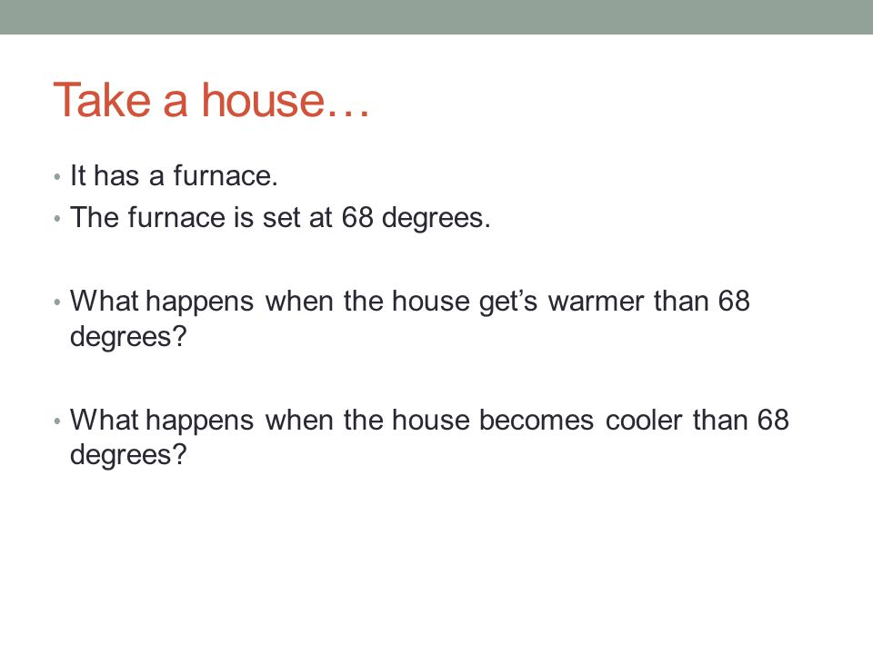 Take a house… It has a furnace. The furnace is set at 68 degrees. What happens when the house gets warmer than 68 degrees? What happens when the house
