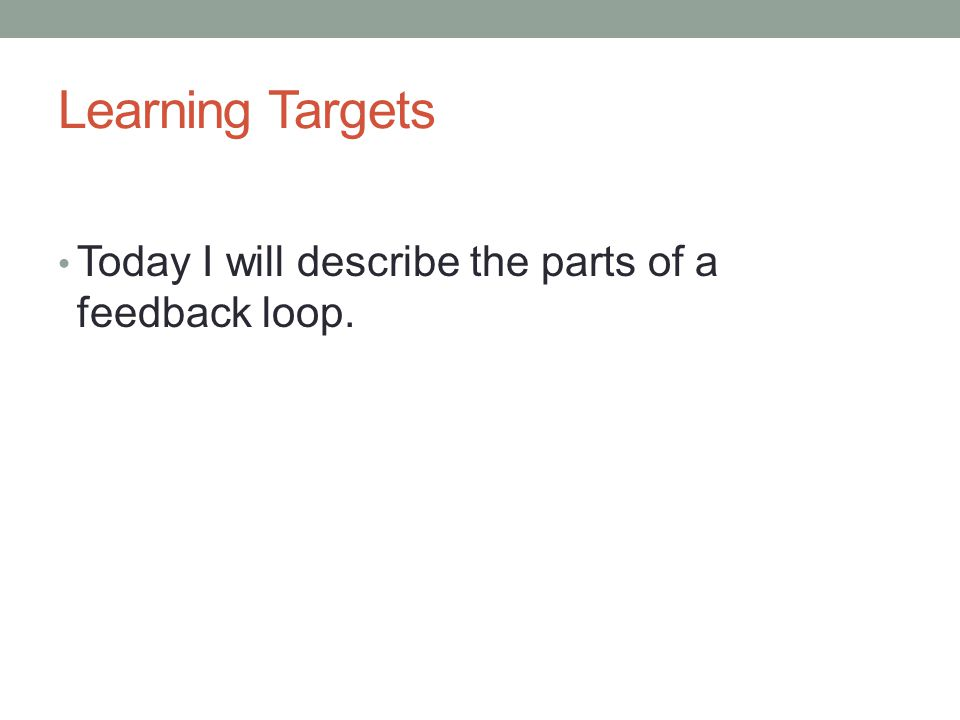 Learning Targets Today I will describe the parts of a feedback loop.