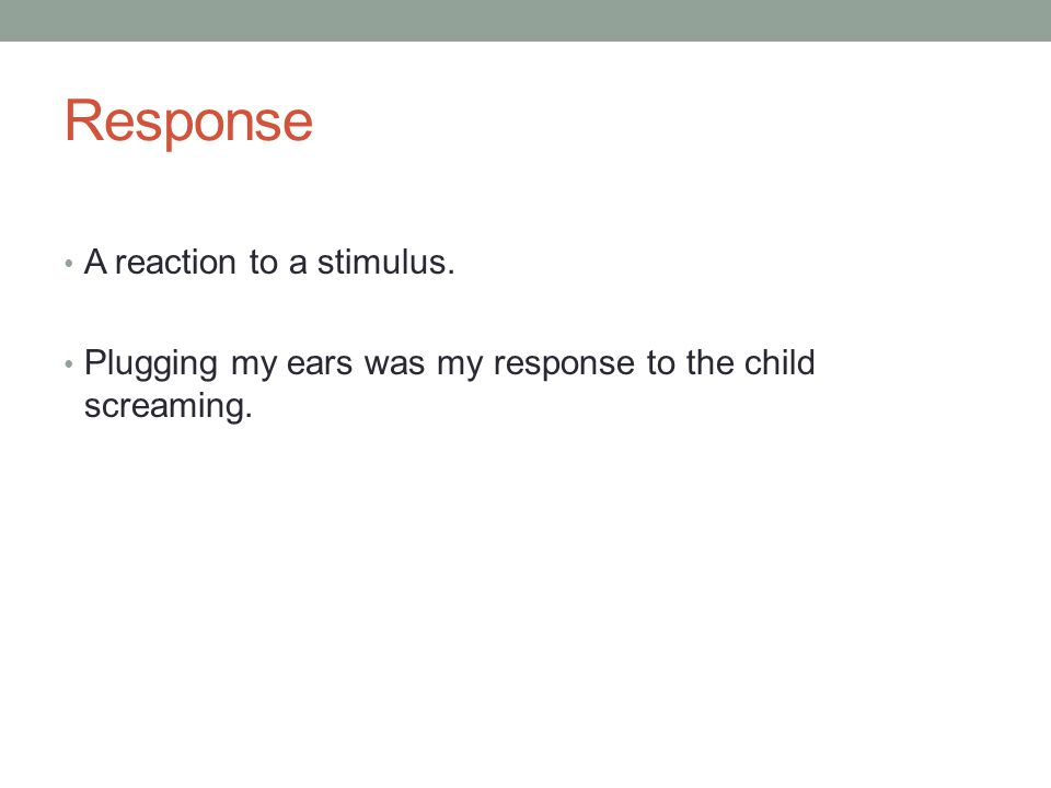 Response A reaction to a stimulus. Plugging my ears was my response to the child screaming.
