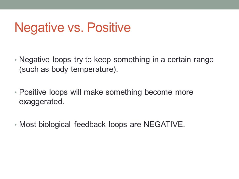 Negative vs. Positive Negative loops try to keep something in a certain range (such as body temperature). Positive loops will make something become mo