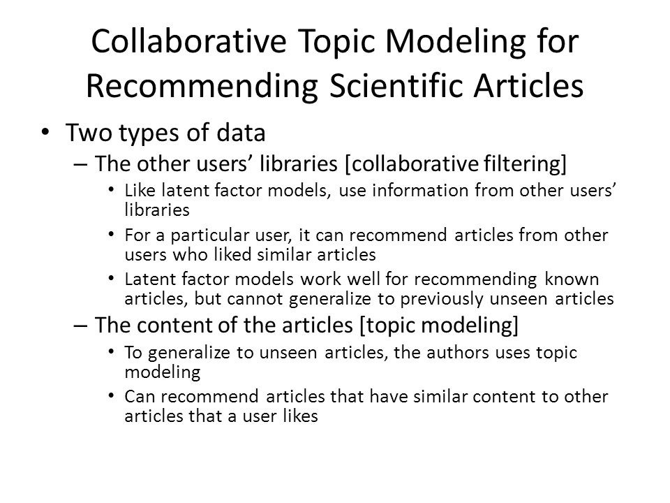 Collaborative Topic Modeling for Recommending Scientific Articles Two types of data – The other users libraries [collaborative filtering] Like latent factor models, use information from other users libraries For a particular user, it can recommend articles from other users who liked similar articles Latent factor models work well for recommending known articles, but cannot generalize to previously unseen articles – The content of the articles [topic modeling] To generalize to unseen articles, the authors uses topic modeling Can recommend articles that have similar content to other articles that a user likes