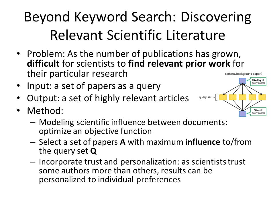 Beyond Keyword Search: Discovering Relevant Scientific Literature Problem: As the number of publications has grown, difficult for scientists to find relevant prior work for their particular research Input: a set of papers as a query Output: a set of highly relevant articles Method: – Modeling scientific influence between documents: optimize an objective function – Select a set of papers A with maximum influence to/from the query set Q – Incorporate trust and personalization: as scientists trust some authors more than others, results can be personalized to individual preferences