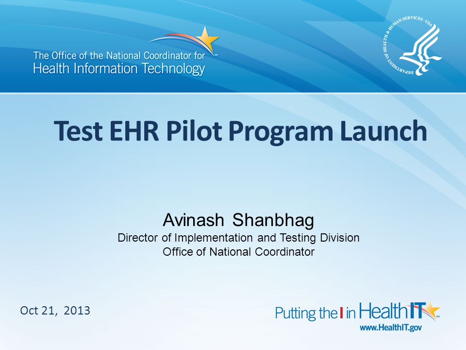 Test EHR Pilot Program Launch Oct 21, 2013 Avinash Shanbhag Director of Implementation and Testing Division Office of National Coordinator