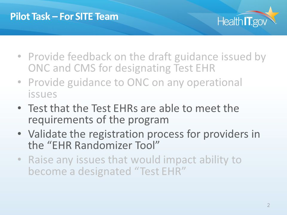 Pilot Task – For SITE Team Provide feedback on the draft guidance issued by ONC and CMS for designating Test EHR Provide guidance to ONC on any operational issues Test that the Test EHRs are able to meet the requirements of the program Validate the registration process for providers in the EHR Randomizer Tool Raise any issues that would impact ability to become a designated Test EHR 2
