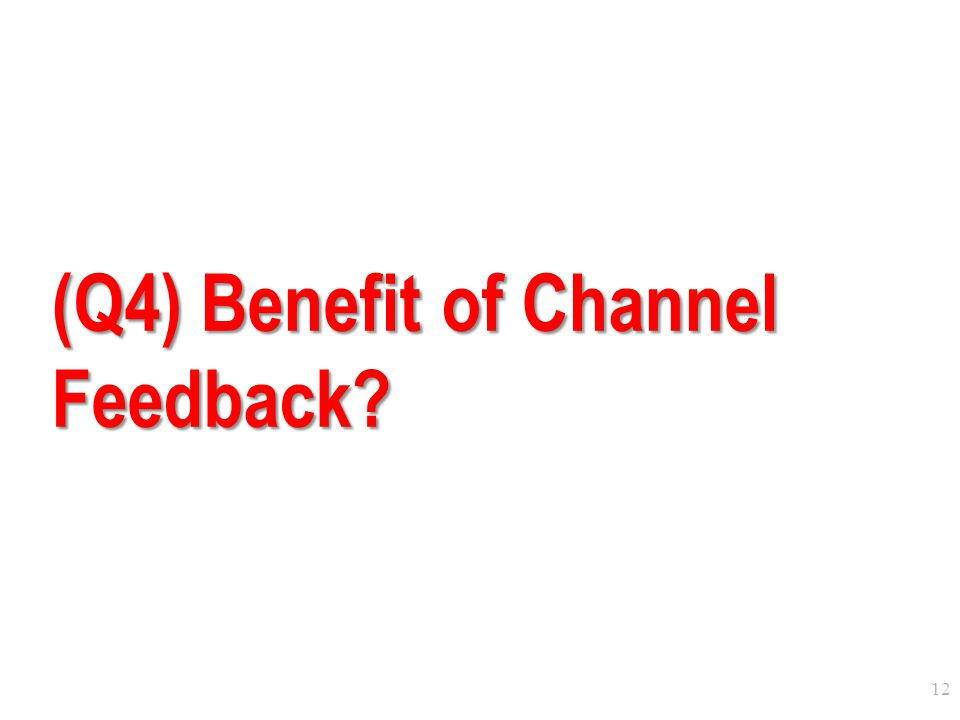 12 (Q4) Benefit of Channel Feedback?