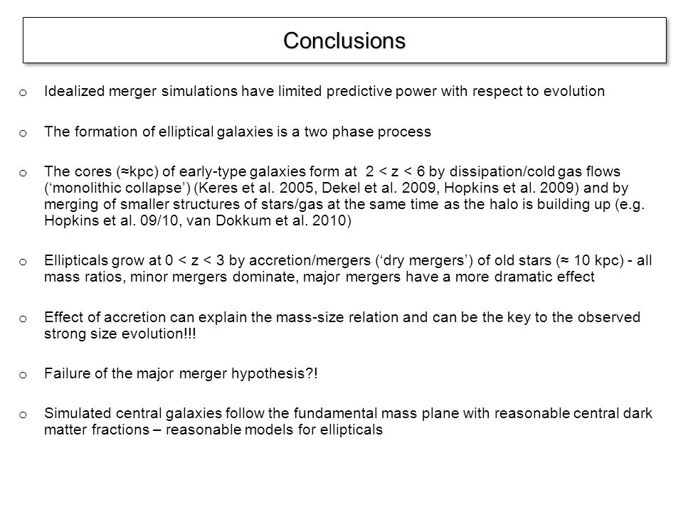 o Idealized merger simulations have limited predictive power with respect to evolution o The formation of elliptical galaxies is a two phase process o The cores (kpc) of early-type galaxies form at 2 < z < 6 by dissipation/cold gas flows (monolithic collapse) (Keres et al.