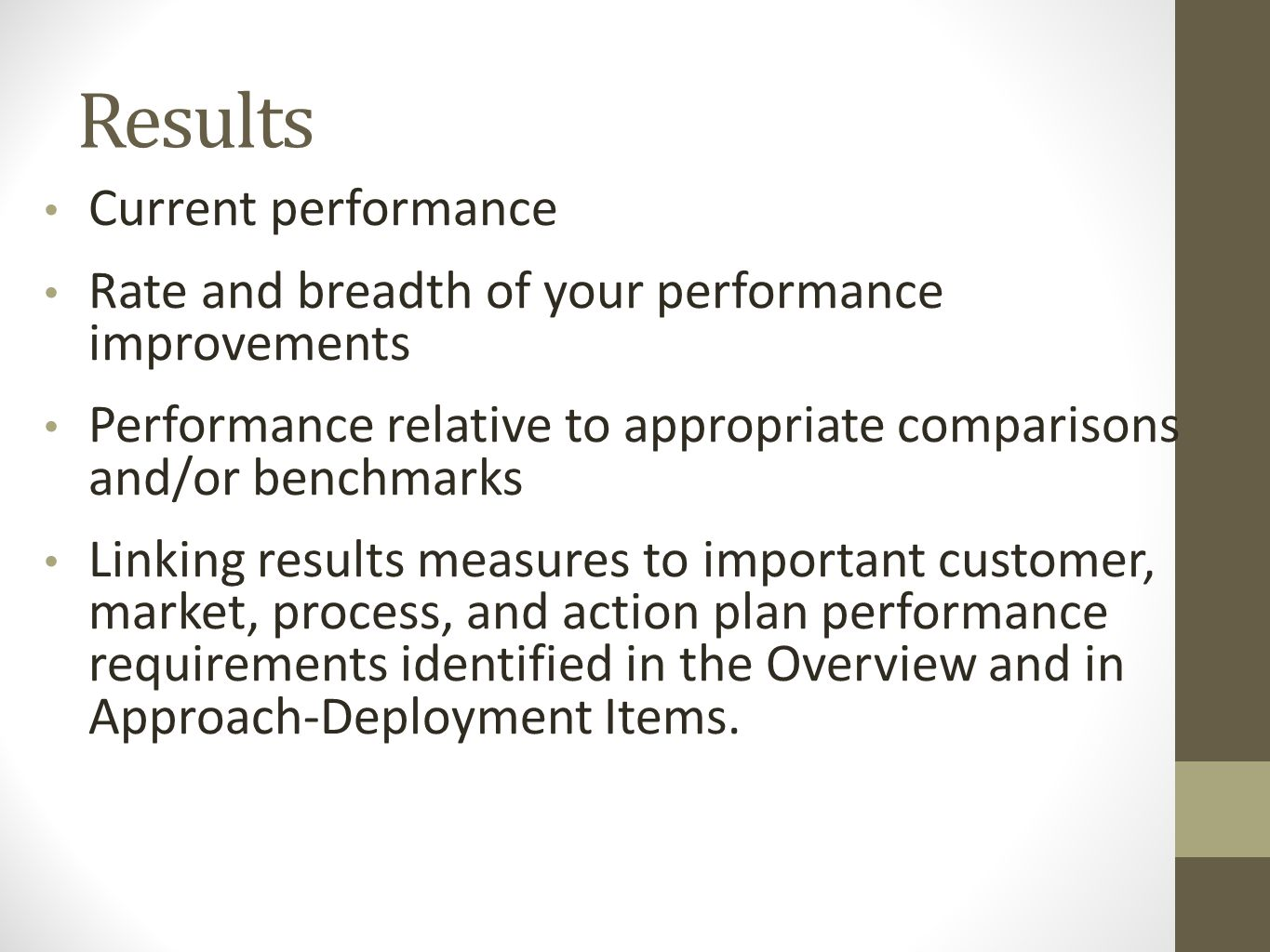 Results Current performance Rate and breadth of your performance improvements Performance relative to appropriate comparisons and/or benchmarks Linking results measures to important customer, market, process, and action plan performance requirements identified in the Overview and in Approach-Deployment Items.