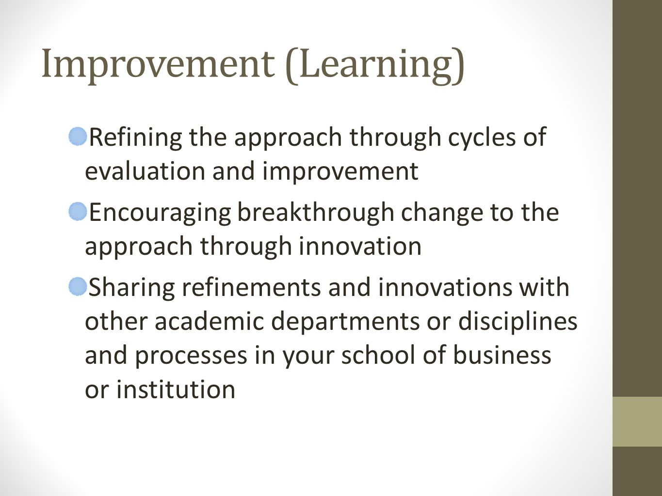 Improvement (Learning) Refining the approach through cycles of evaluation and improvement Encouraging breakthrough change to the approach through innovation Sharing refinements and innovations with other academic departments or disciplines and processes in your school of business or institution