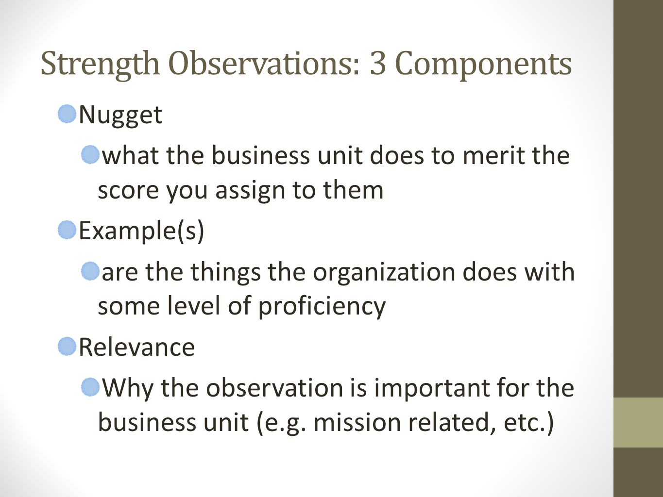 Strength Observations: 3 Components Nugget what the business unit does to merit the score you assign to them Example(s) are the things the organization does with some level of proficiency Relevance Why the observation is important for the business unit (e.g.