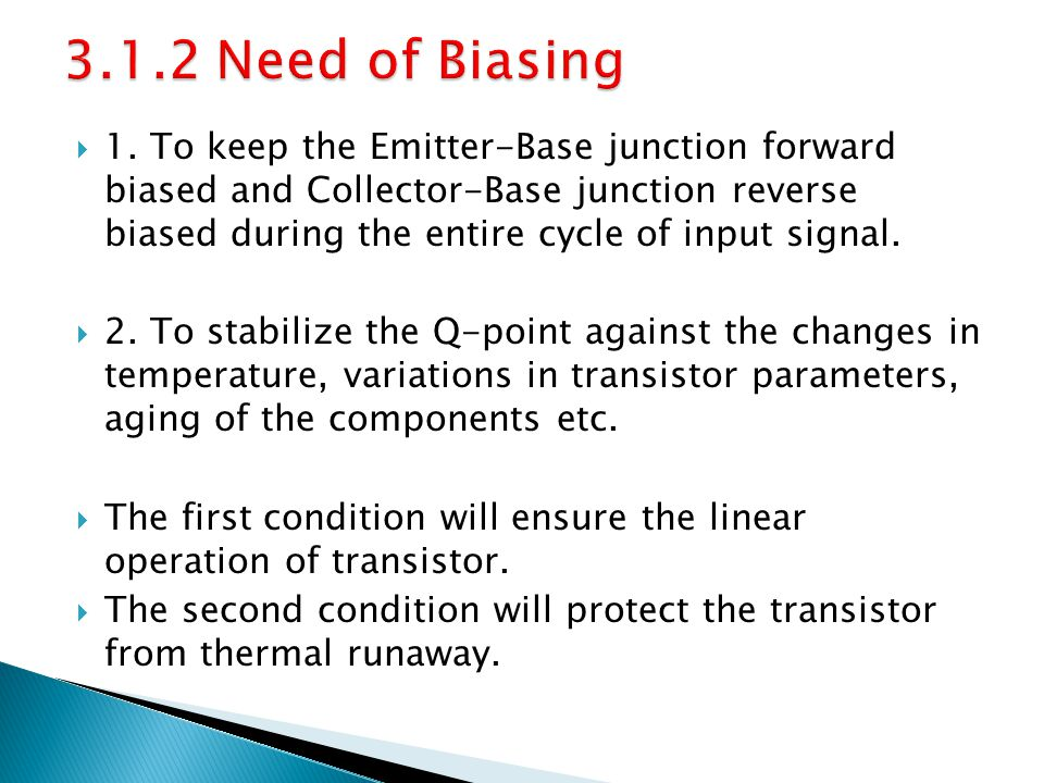 1. To keep the Emitter-Base junction forward biased and Collector-Base junction reverse biased during the entire cycle of input signal. 2. To stabiliz