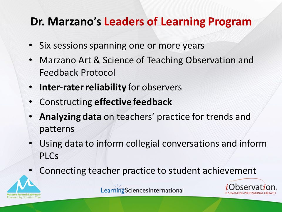 Dr. Marzanos Leaders of Learning Program Six sessions spanning one or more years Marzano Art & Science of Teaching Observation and Feedback Protocol I