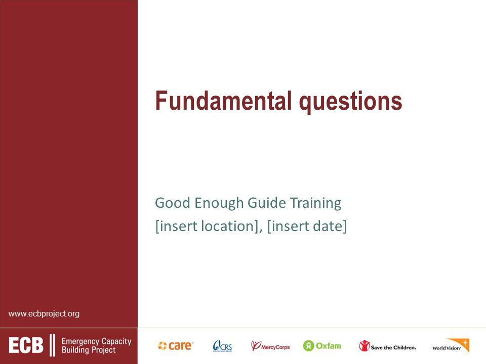 www.ecbproject.org Fundamental questions Good Enough Guide Training [insert location], [insert date]