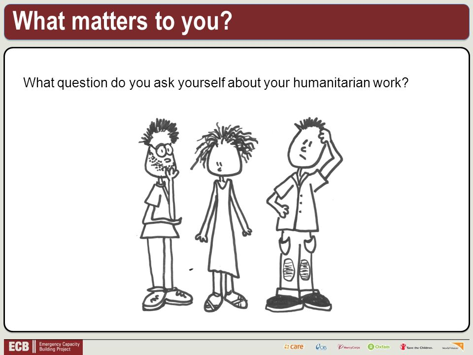 What matters to you What question do you ask yourself about your humanitarian work