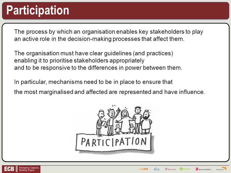 Participation The process by which an organisation enables key stakeholders to play an active role in the decision-making processes that affect them.