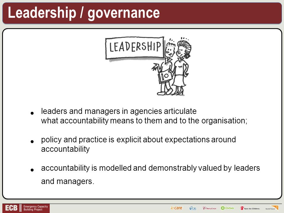 Leadership / governance leaders and managers in agencies articulate what accountability means to them and to the organisation; policy and practice is explicit about expectations around accountability accountability is modelled and demonstrably valued by leaders and managers.