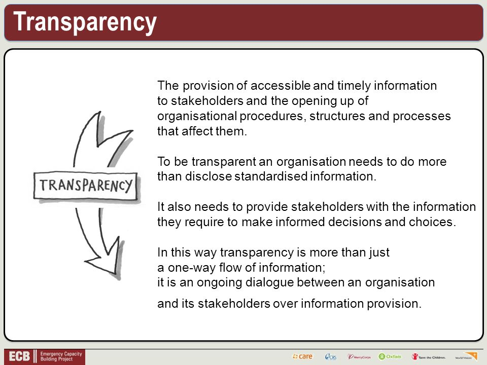Transparency The provision of accessible and timely information to stakeholders and the opening up of organisational procedures, structures and processes that affect them.
