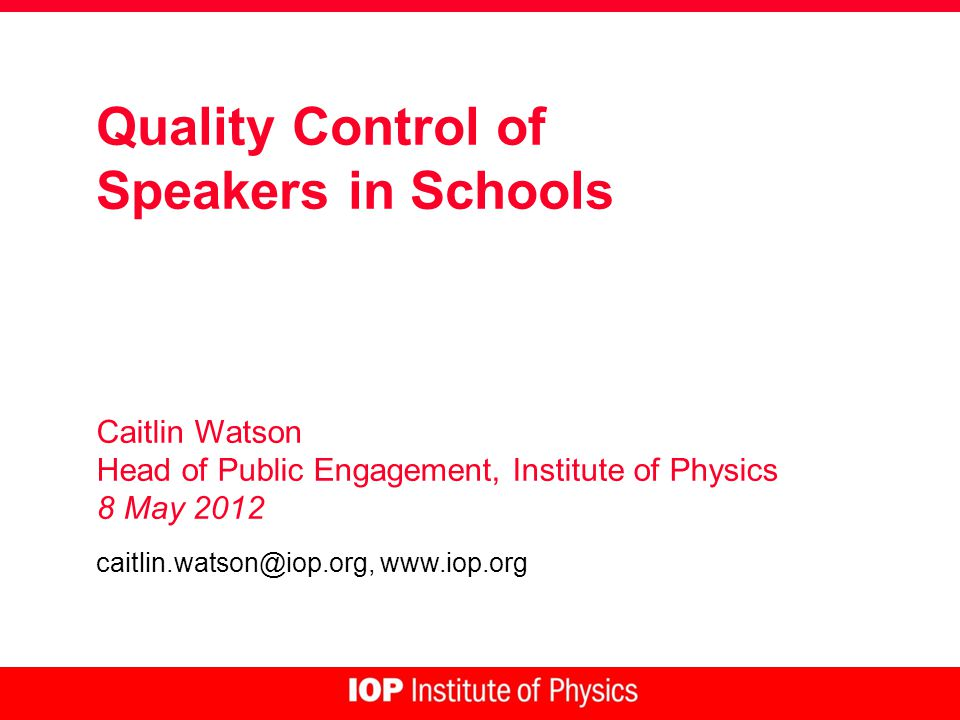 Quality Control of Speakers in Schools Caitlin Watson Head of Public Engagement, Institute of Physics 8 May 2012 caitlin.watson@iop.org, www.iop.org