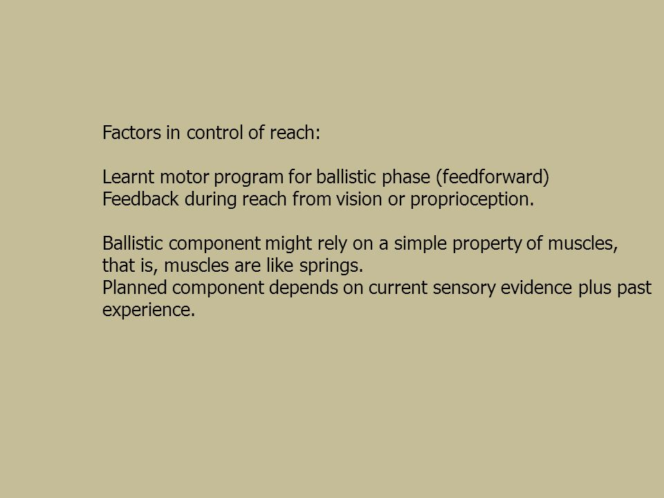 Factors in control of reach: Learnt motor program for ballistic phase (feedforward) Feedback during reach from vision or proprioception. Ballistic com