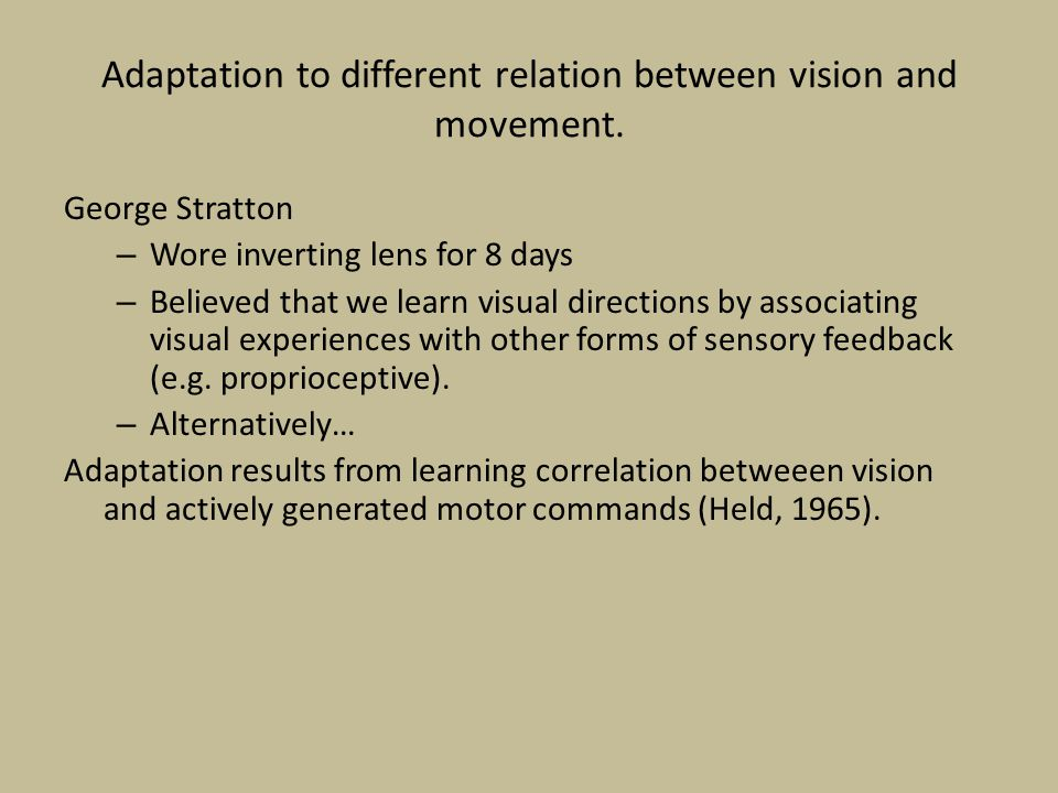Adaptation to different relation between vision and movement. George Stratton – Wore inverting lens for 8 days – Believed that we learn visual directi