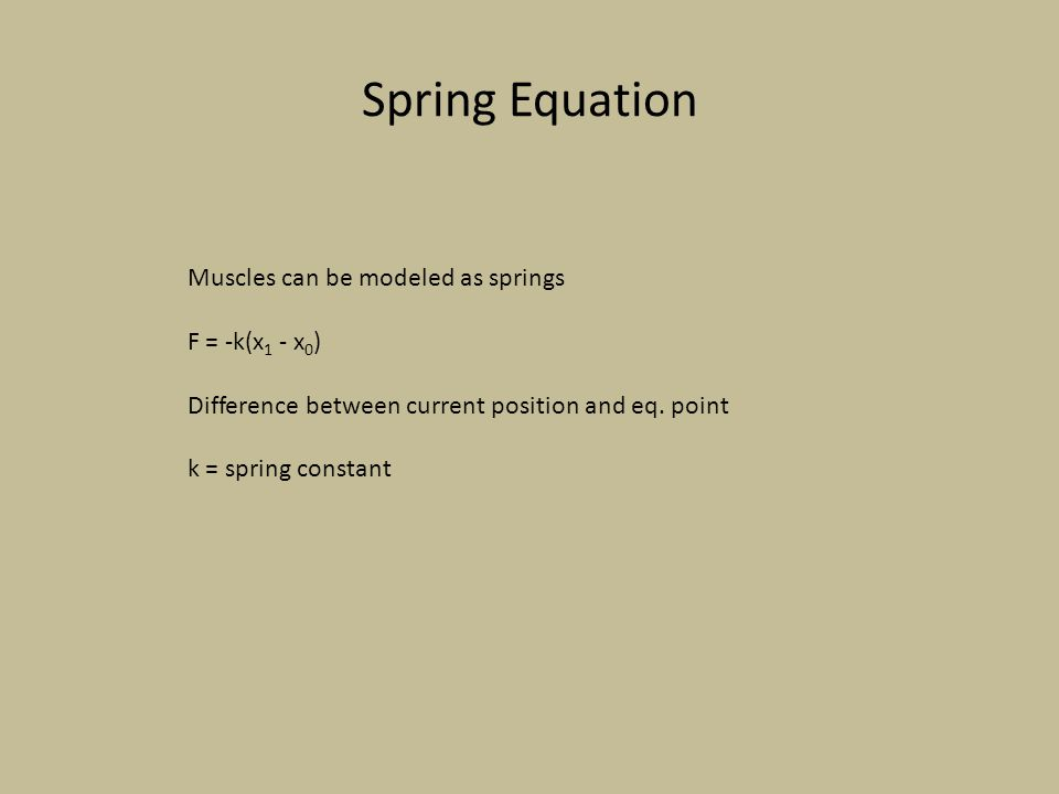 Spring Equation Muscles can be modeled as springs F = -k(x 1 - x 0 ) Difference between current position and eq. point k = spring constant