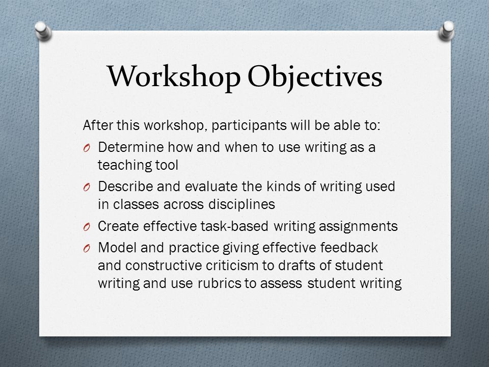 Workshop Objectives After this workshop, participants will be able to: O Determine how and when to use writing as a teaching tool O Describe and evaluate the kinds of writing used in classes across disciplines O Create effective task-based writing assignments O Model and practice giving effective feedback and constructive criticism to drafts of student writing and use rubrics to assess student writing