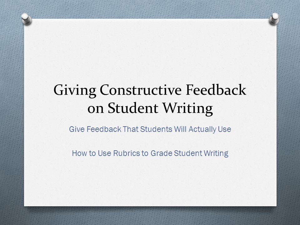 Giving Constructive Feedback on Student Writing Give Feedback That Students Will Actually Use How to Use Rubrics to Grade Student Writing