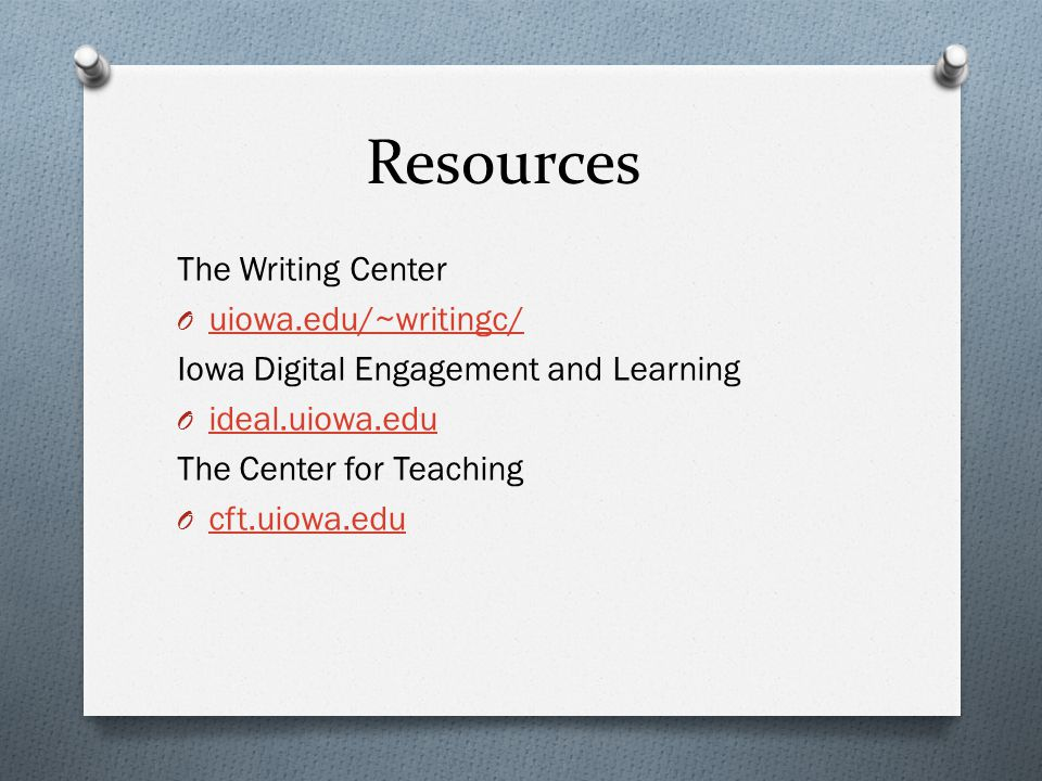 Resources The Writing Center O uiowa.edu/~writingc/ uiowa.edu/~writingc/ Iowa Digital Engagement and Learning O ideal.uiowa.edu ideal.uiowa.edu The Center for Teaching O cft.uiowa.edu cft.uiowa.edu