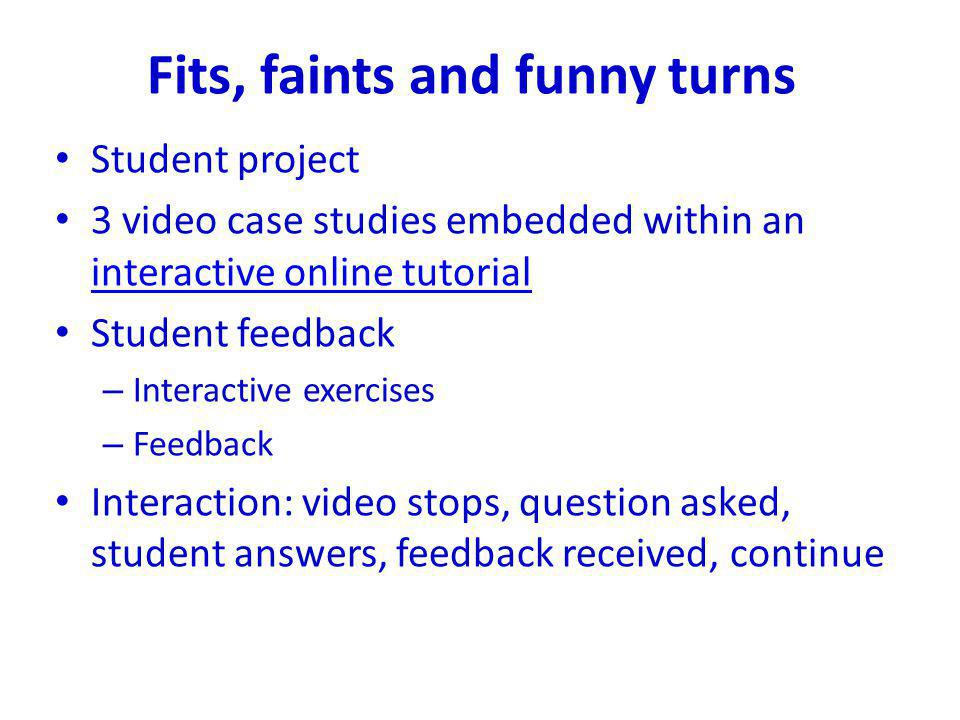 Fits, faints and funny turns Student project 3 video case studies embedded within an interactive online tutorial interactive online tutorial Student f