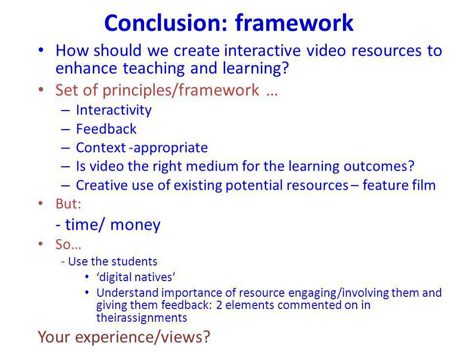 Conclusion: framework How should we create interactive video resources to enhance teaching and learning? Set of principles/framework … – Interactivity