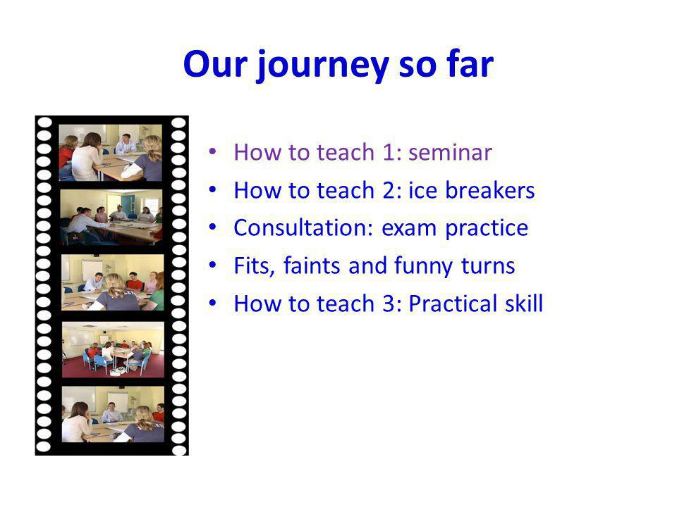 Our journey so far How to teach 1: seminar How to teach 2: ice breakers Consultation: exam practice Fits, faints and funny turns How to teach 3: Pract